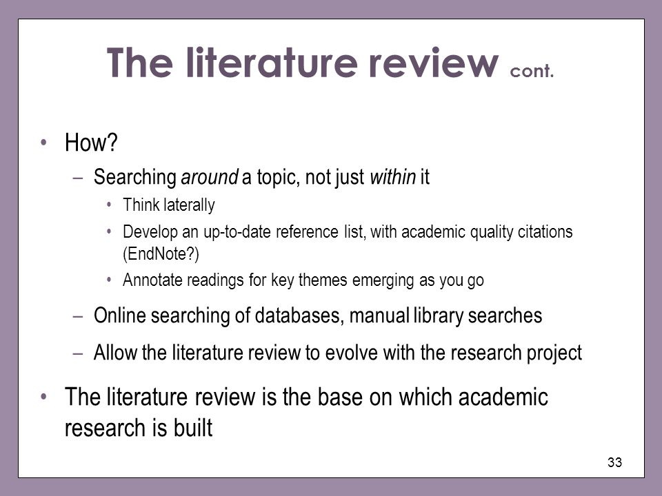 The literature review cont. 33 How? –Searching around a topic, not just within it Think laterally Develop an up-to-date reference list, with academic