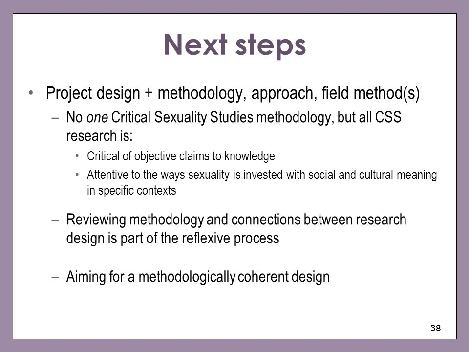 38 Next steps Project design + methodology, approach, field method(s) –No one Critical Sexuality Studies methodology, but all CSS research is: Critica