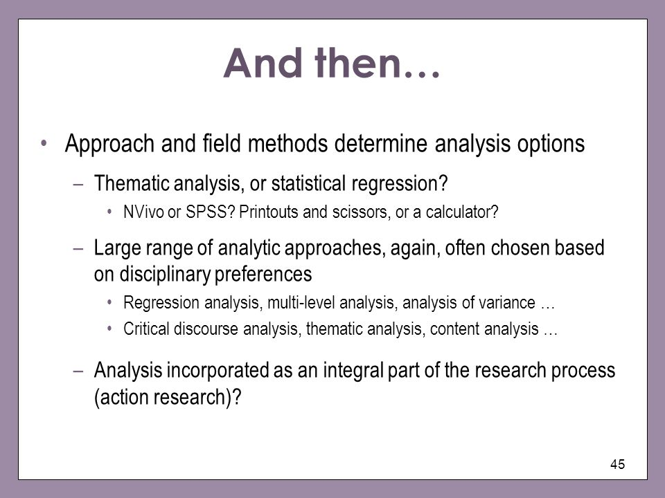 And then… Approach and field methods determine analysis options –Thematic analysis, or statistical regression? NVivo or SPSS? Printouts and scissors,