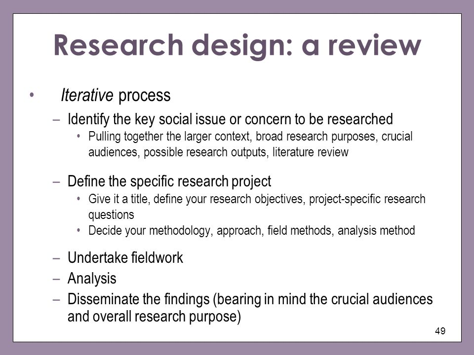 49 Research design: a review Iterative process –Identify the key social issue or concern to be researched Pulling together the larger context, broad r