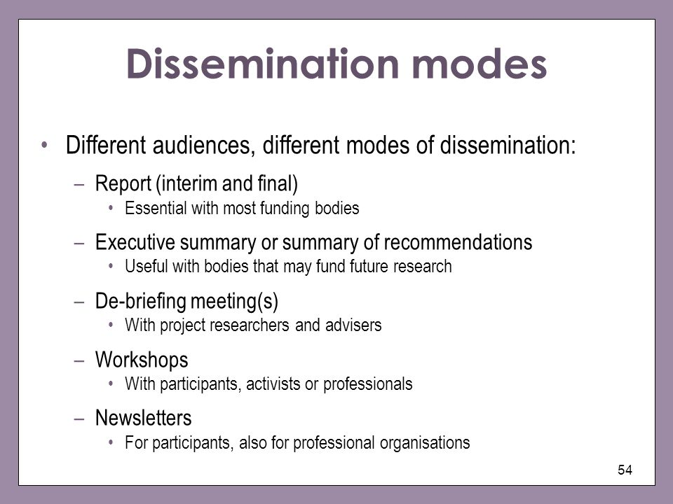 Dissemination modes Different audiences, different modes of dissemination: –Report (interim and final) Essential with most funding bodies –Executive s