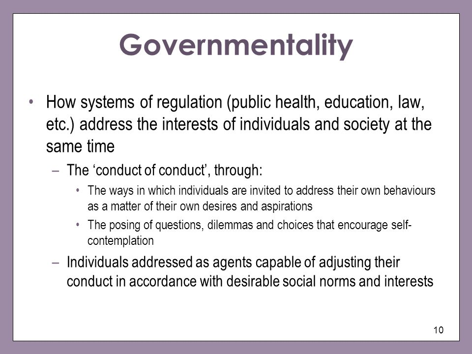 10 Governmentality How systems of regulation (public health, education, law, etc.) address the interests of individuals and society at the same time –