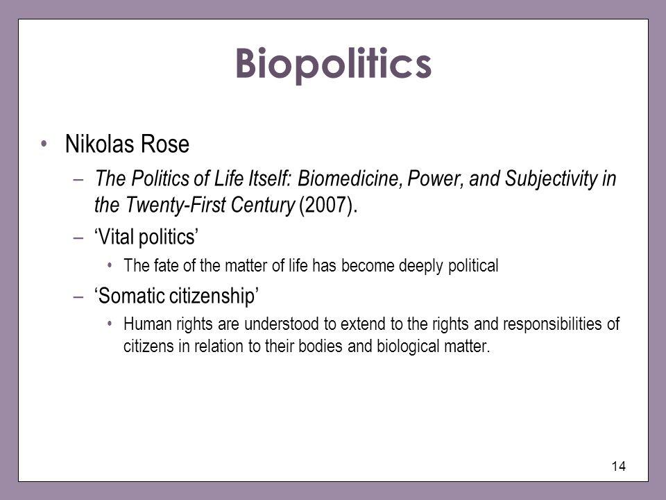 14 Biopolitics Nikolas Rose – The Politics of Life Itself: Biomedicine, Power, and Subjectivity in the Twenty-First Century (2007). –Vital politics Th