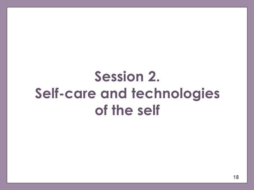 18 Session 2. Self-care and technologies of the self
