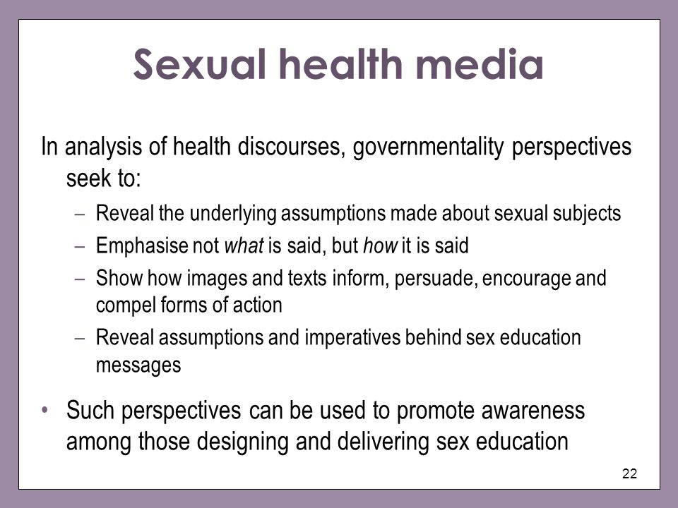 22 Sexual health media In analysis of health discourses, governmentality perspectives seek to: –Reveal the underlying assumptions made about sexual su