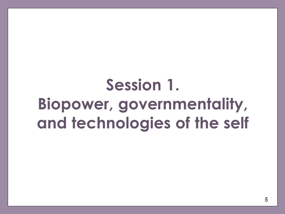 5 Session 1. Biopower, governmentality, and technologies of the self