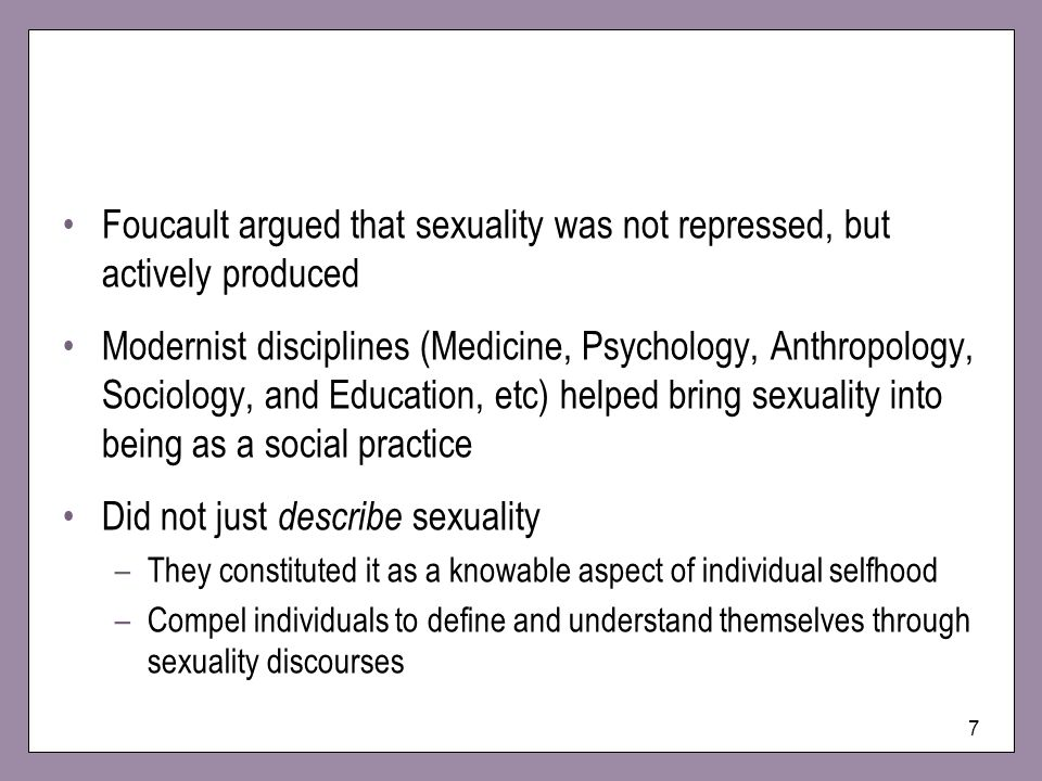 7 Foucault argued that sexuality was not repressed, but actively produced Modernist disciplines (Medicine, Psychology, Anthropology, Sociology, and Ed