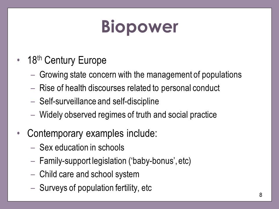 8 Biopower 18 th Century Europe –Growing state concern with the management of populations –Rise of health discourses related to personal conduct –Self