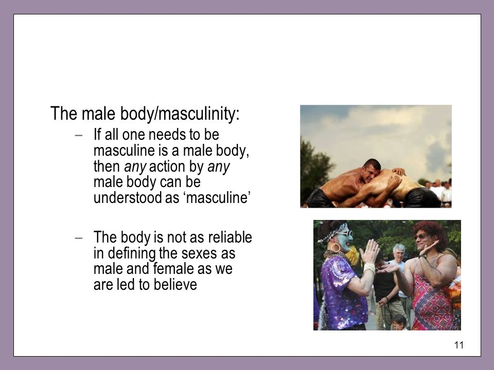 11 The male body/masculinity: –If all one needs to be masculine is a male body, then any action by any male body can be understood as masculine –The b