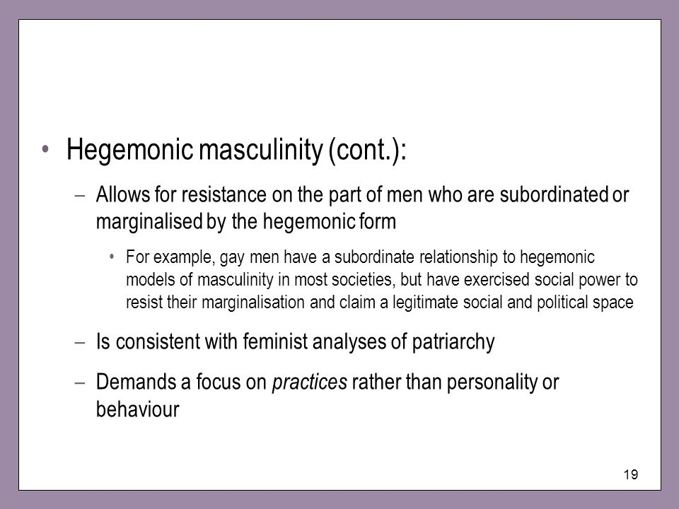19 Hegemonic masculinity (cont.): –Allows for resistance on the part of men who are subordinated or marginalised by the hegemonic form For example, ga