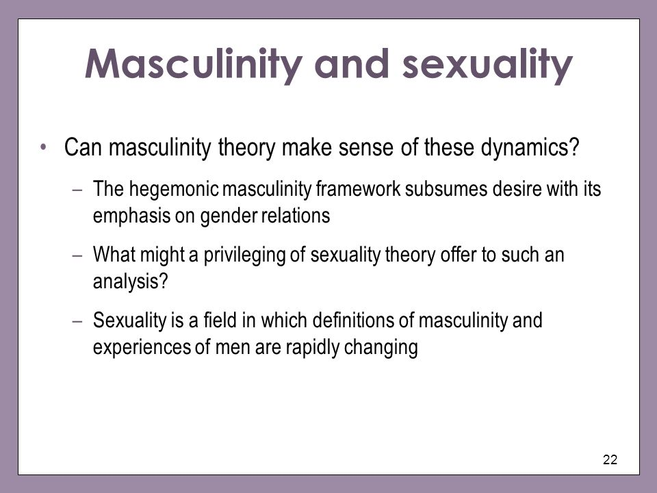 22 Masculinity and sexuality Can masculinity theory make sense of these dynamics? –The hegemonic masculinity framework subsumes desire with its emphas