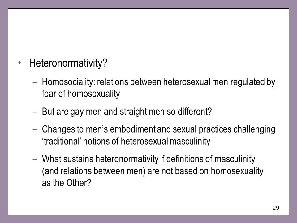 29 Heteronormativity? –Homosociality: relations between heterosexual men regulated by fear of homosexuality –But are gay men and straight men so diffe