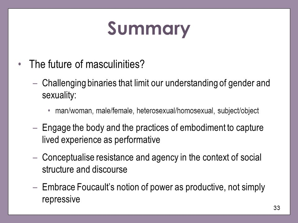 33 Summary The future of masculinities? –Challenging binaries that limit our understanding of gender and sexuality: man/woman, male/female, heterosexu