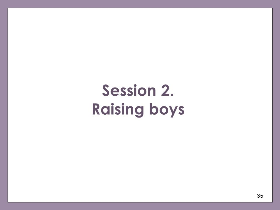 35 Session 2. Raising boys