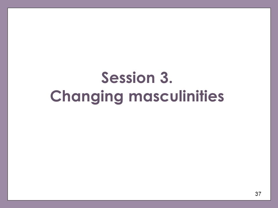 37 Session 3. Changing masculinities