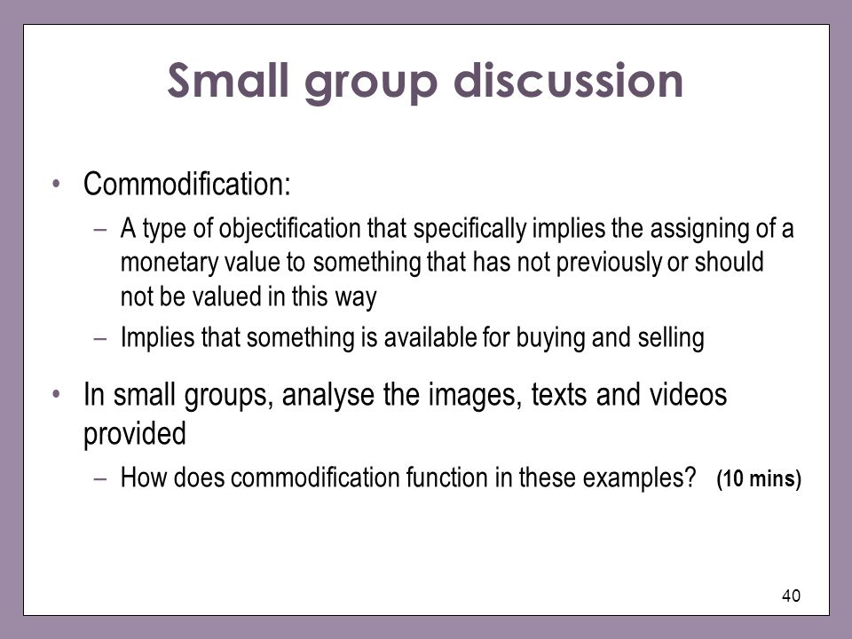 40 Small group discussion Commodification: –A type of objectification that specifically implies the assigning of a monetary value to something that ha