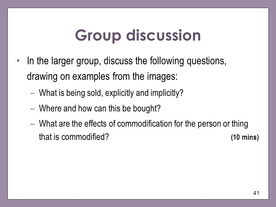 41 Group discussion In the larger group, discuss the following questions, drawing on examples from the images: –What is being sold, explicitly and imp