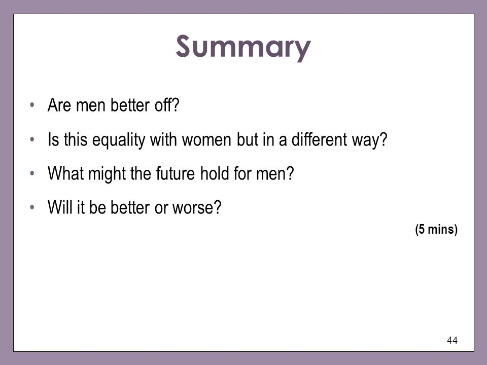 44 Summary Are men better off? Is this equality with women but in a different way? What might the future hold for men? Will it be better or worse? (5