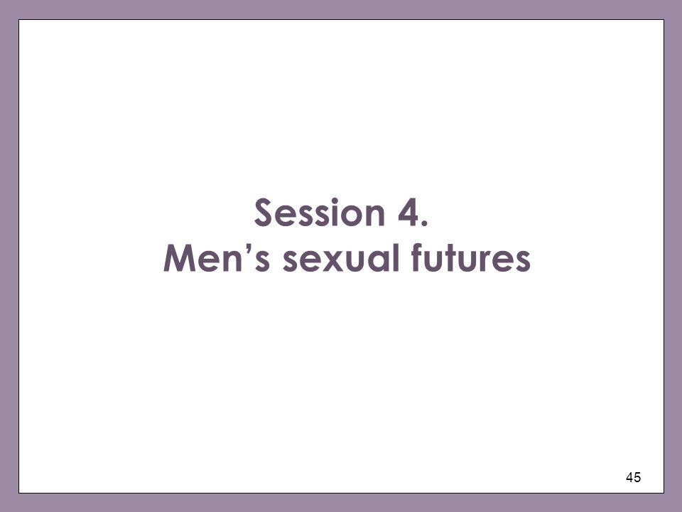 45 Session 4. Mens sexual futures