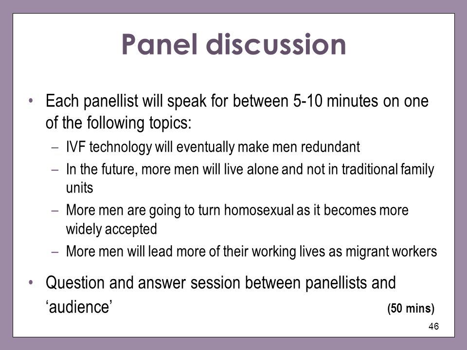 46 Panel discussion Each panellist will speak for between 5-10 minutes on one of the following topics: –IVF technology will eventually make men redund