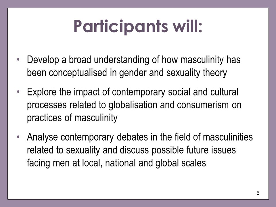 5 Participants will: Develop a broad understanding of how masculinity has been conceptualised in gender and sexuality theory Explore the impact of con