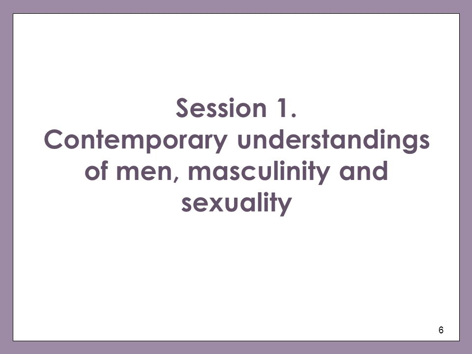 6 Session 1. Contemporary understandings of men, masculinity and sexuality