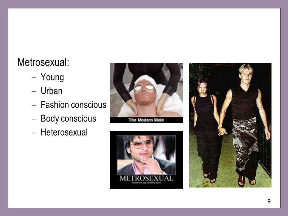 9 Metrosexual: –Young –Urban –Fashion conscious –Body conscious –Heterosexual