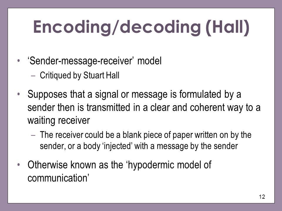 12 Encoding/decoding (Hall) Sender-message-receiver model –Critiqued by Stuart Hall Supposes that a signal or message is formulated by a sender then is transmitted in a clear and coherent way to a waiting receiver –The receiver could be a blank piece of paper written on by the sender, or a body injected with a message by the sender Otherwise known as the hypodermic model of communication