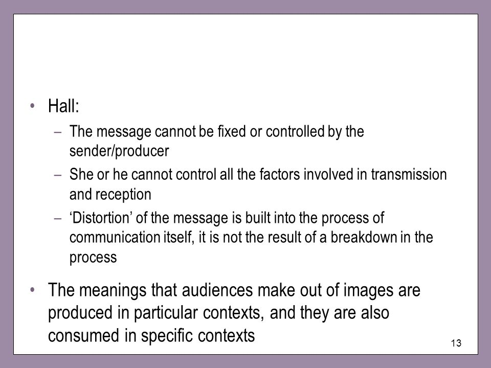 13 Hall: –The message cannot be fixed or controlled by the sender/producer –She or he cannot control all the factors involved in transmission and reception –Distortion of the message is built into the process of communication itself, it is not the result of a breakdown in the process The meanings that audiences make out of images are produced in particular contexts, and they are also consumed in specific contexts