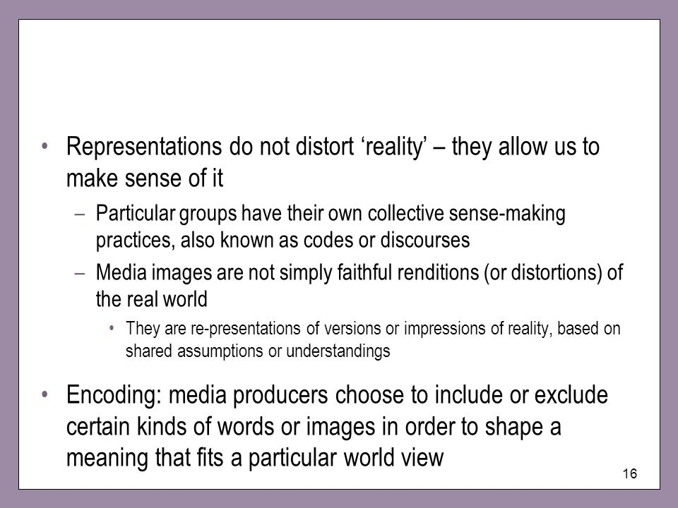 16 Representations do not distort reality – they allow us to make sense of it –Particular groups have their own collective sense-making practices, also known as codes or discourses –Media images are not simply faithful renditions (or distortions) of the real world They are re-presentations of versions or impressions of reality, based on shared assumptions or understandings Encoding: media producers choose to include or exclude certain kinds of words or images in order to shape a meaning that fits a particular world view