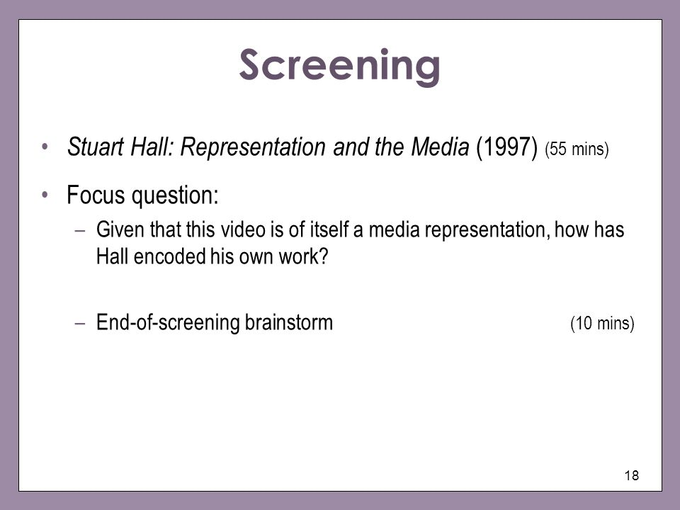 18 Screening Stuart Hall: Representation and the Media (1997) (55 mins) Focus question: –Given that this video is of itself a media representation, how has Hall encoded his own work.