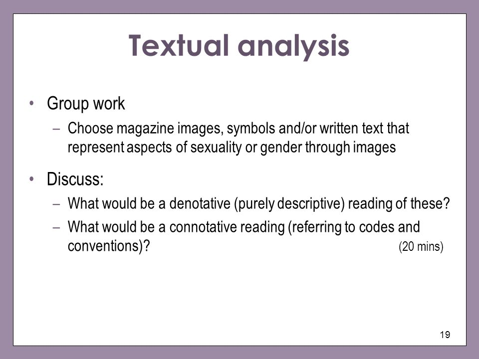 19 Textual analysis Group work –Choose magazine images, symbols and/or written text that represent aspects of sexuality or gender through images Discu