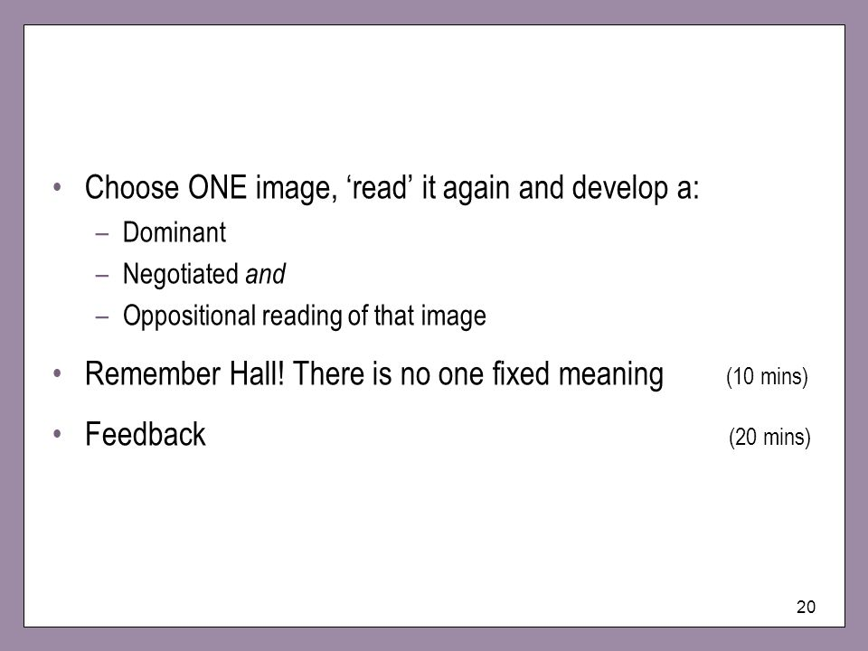 20 Choose ONE image, read it again and develop a: –Dominant –Negotiated and –Oppositional reading of that image Remember Hall.