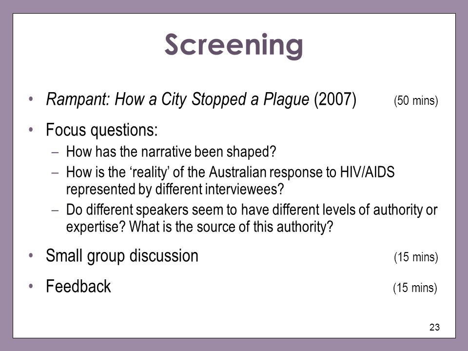 23 Screening Rampant: How a City Stopped a Plague (2007) (50 mins) Focus questions: –How has the narrative been shaped.