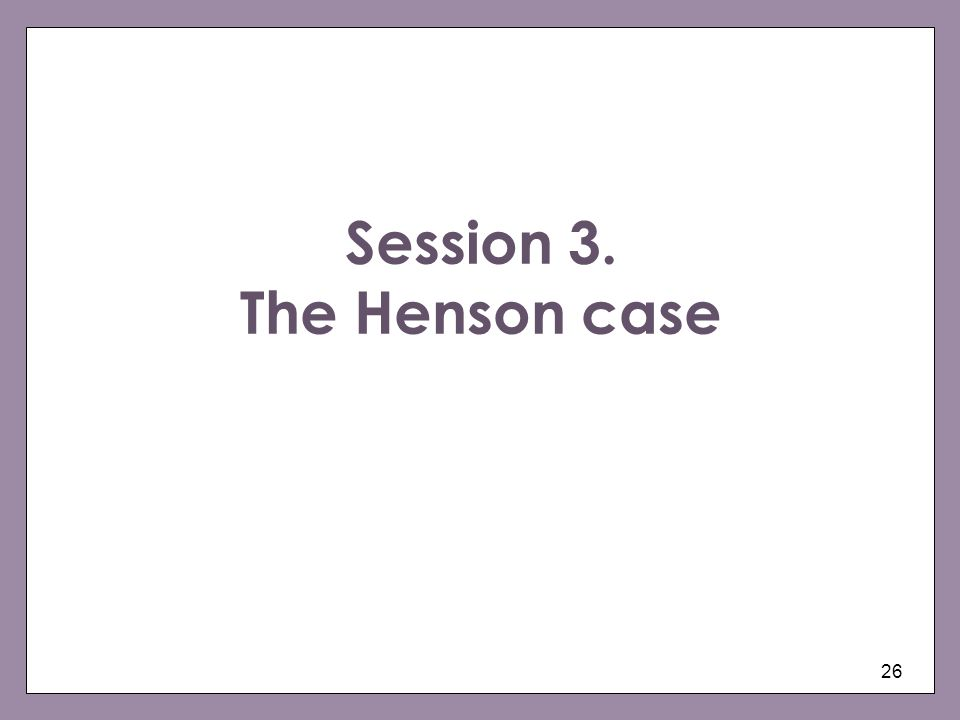 26 Session 3. The Henson case