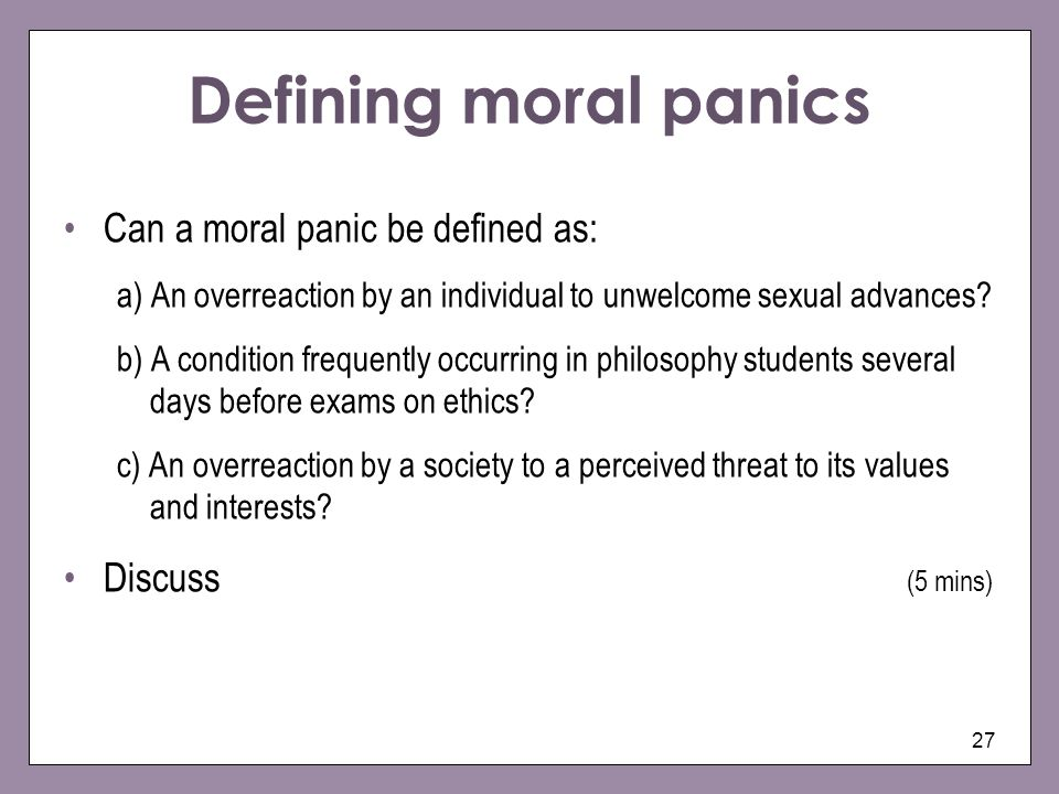27 Defining moral panics Can a moral panic be defined as: a) An overreaction by an individual to unwelcome sexual advances.