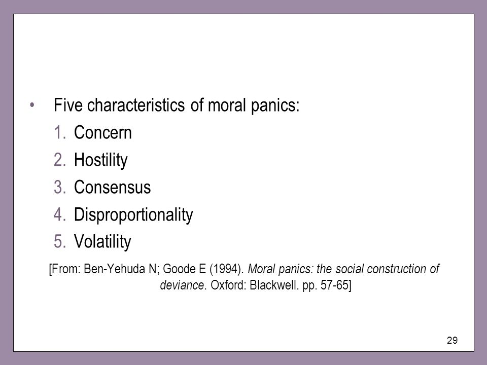 29 Five characteristics of moral panics: 1.Concern 2.Hostility 3.Consensus 4.Disproportionality 5.Volatility [From: Ben-Yehuda N; Goode E (1994). Mora