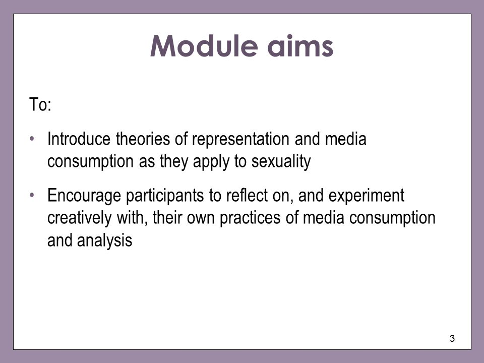 3 Module aims To: Introduce theories of representation and media consumption as they apply to sexuality Encourage participants to reflect on, and expe