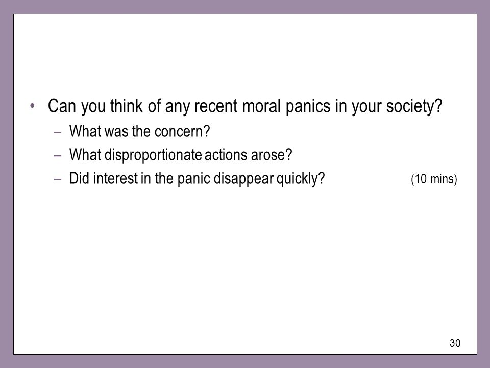 30 Can you think of any recent moral panics in your society? –What was the concern? –What disproportionate actions arose? –Did interest in the panic d