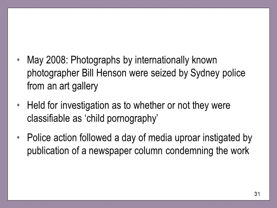 31 May 2008: Photographs by internationally known photographer Bill Henson were seized by Sydney police from an art gallery Held for investigation as to whether or not they were classifiable as child pornography Police action followed a day of media uproar instigated by publication of a newspaper column condemning the work