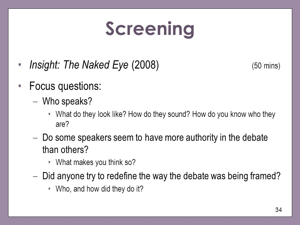 34 Screening Insight: The Naked Eye (2008) (50 mins) Focus questions: –Who speaks? What do they look like? How do they sound? How do you know who they