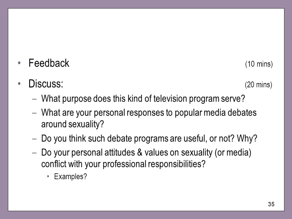 35 Feedback (10 mins) Discuss: (20 mins) –What purpose does this kind of television program serve? –What are your personal responses to popular media