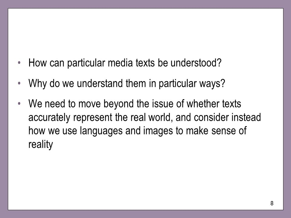8 How can particular media texts be understood? Why do we understand them in particular ways? We need to move beyond the issue of whether texts accura