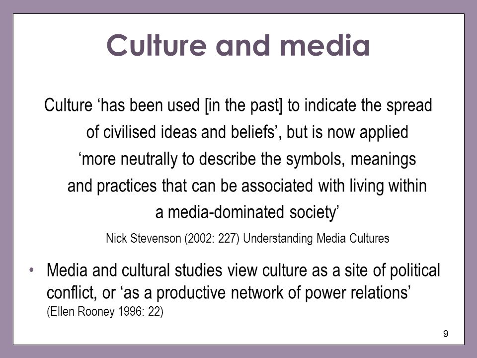 9 Culture and media Culture has been used [in the past] to indicate the spread of civilised ideas and beliefs, but is now applied more neutrally to describe the symbols, meanings and practices that can be associated with living within a media-dominated society Nick Stevenson (2002: 227) Understanding Media Cultures Media and cultural studies view culture as a site of political conflict, or as a productive network of power relations (Ellen Rooney 1996: 22)