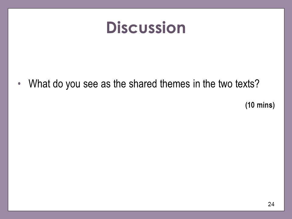 24 Discussion What do you see as the shared themes in the two texts? (10 mins)