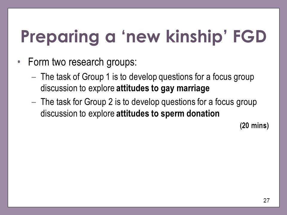 27 Preparing a new kinship FGD Form two research groups: –The task of Group 1 is to develop questions for a focus group discussion to explore attitude