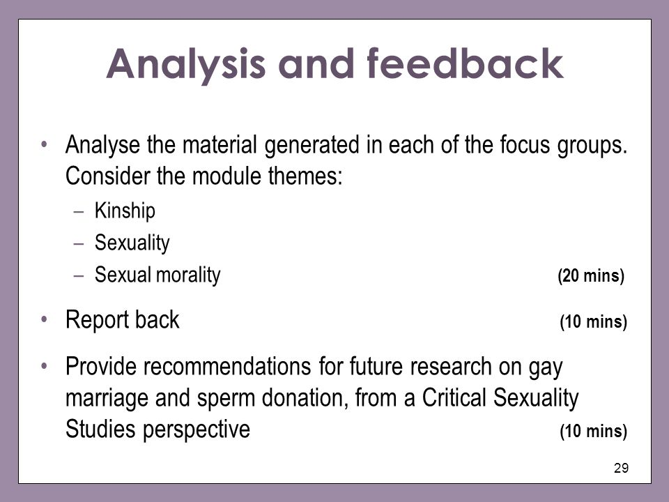 29 Analysis and feedback Analyse the material generated in each of the focus groups. Consider the module themes: –Kinship –Sexuality –Sexual morality