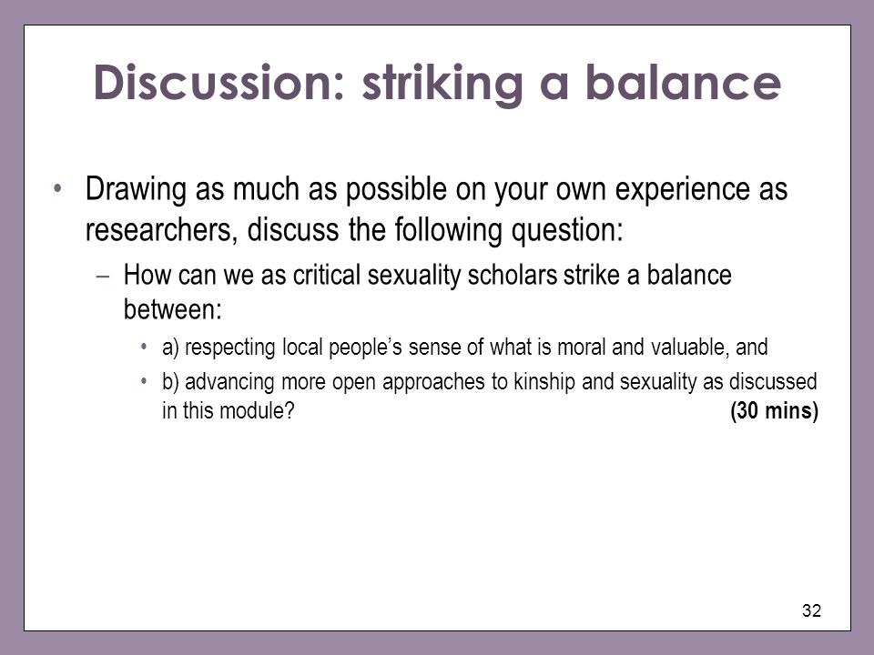 32 Discussion: striking a balance Drawing as much as possible on your own experience as researchers, discuss the following question: –How can we as cr