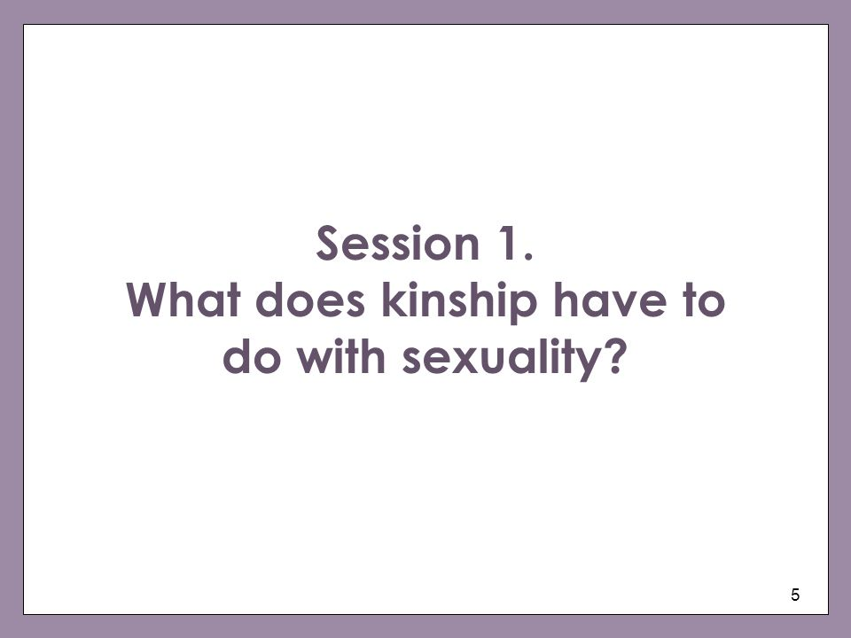5 Session 1. What does kinship have to do with sexuality?