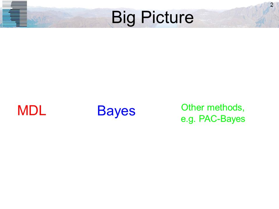 2 Big Picture MDL Bayes Other methods, e.g. PAC-Bayes